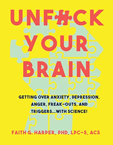 Unf@k Your Brain: Using Science to Get Over Anxiety, Depression, Anger, Freak-outs, and Triggers by Dr Faith G  Harper